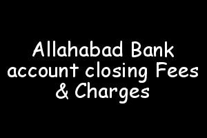 Allahabad Bank account closing Fees and Charges