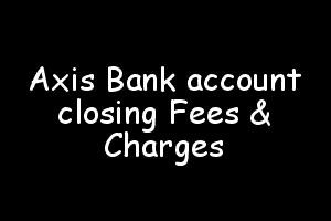 Axis Bank account closing Fees & Charges